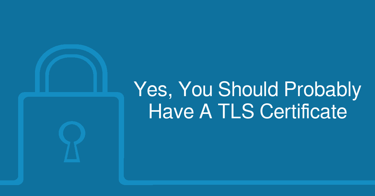 Yes, You Should Probably Have A TLS Certificate