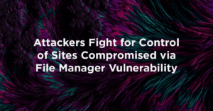 Attackers Fight for Control of Sites Compromised by File Manager Vulnerability Feature Image
